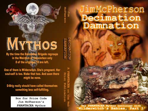 "Potential cover for Jim McPherson's Decimation Damnation. The text on the back cover under the Mythos logo reads as follows: ""By the time the Damnation Brigade regroups in the Weirdom of Cabalarkon only 8 of the original 10 are left. One of them is Wilderwitch. She's pregnant. Her soul-self is too. Make that two. And soon there might be none. D-Brig really should have called themselves something less self-fulfilling."""